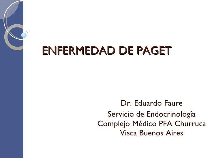 ENFERMEDAD DE PAGET Dr. Eduardo Faure Servicio de Endocrinología Complejo Médico PFA Churruca Visca Buenos Aires