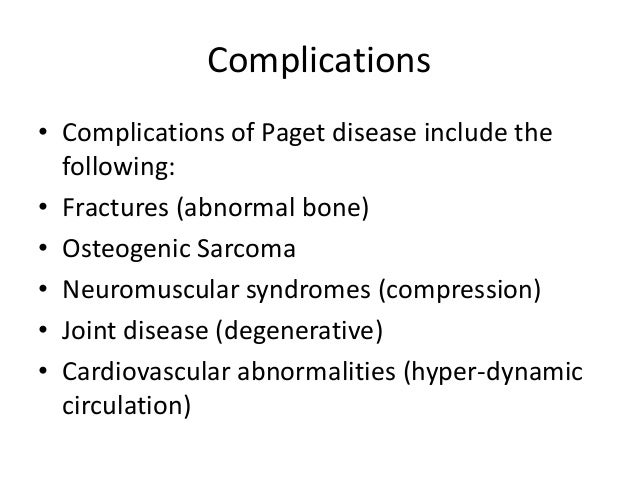 Complications • Complications of Paget disease include the following: • Fractures (abnormal bone) • Osteogenic Sarcoma • N...