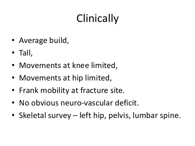 Clinically • Average build, • Tall, • Movements at knee limited, • Movements at hip limited, • Frank mobility at fracture ...
