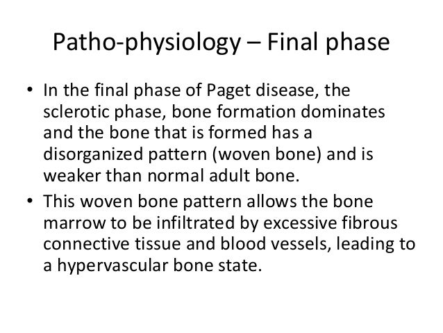 Patho-physiology – Final phase • In the final phase of Paget disease, the sclerotic phase, bone formation dominates and th...