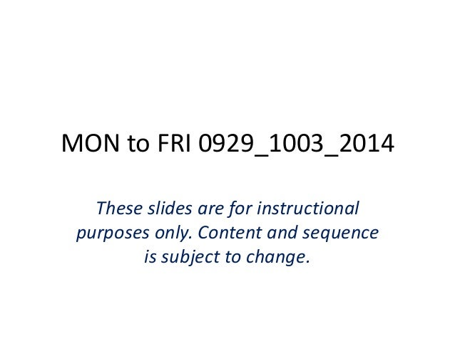 MON to FRI 0929_1003_2014  These slides are for instructional  purposes only. Content and sequence  is subject to change.