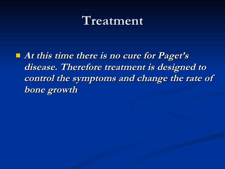 Treatment <ul><li>At this time there is no cure for Paget's disease. Therefore treatment is designed to control the sympto...