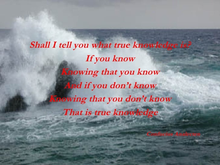 <ul><li>Shall I tell you what true knowledge is? </li></ul><ul><li>If you know </li></ul><ul><li>Knowing that you know </l...