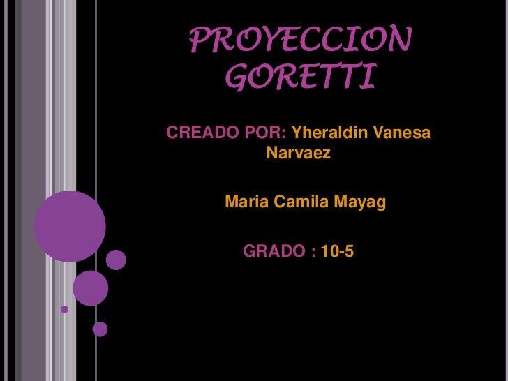 PROYECCION    GORETTICREADO POR: Yheraldin Vanesa         Narvaez      Maria Camila Mayag        GRADO : 10-5