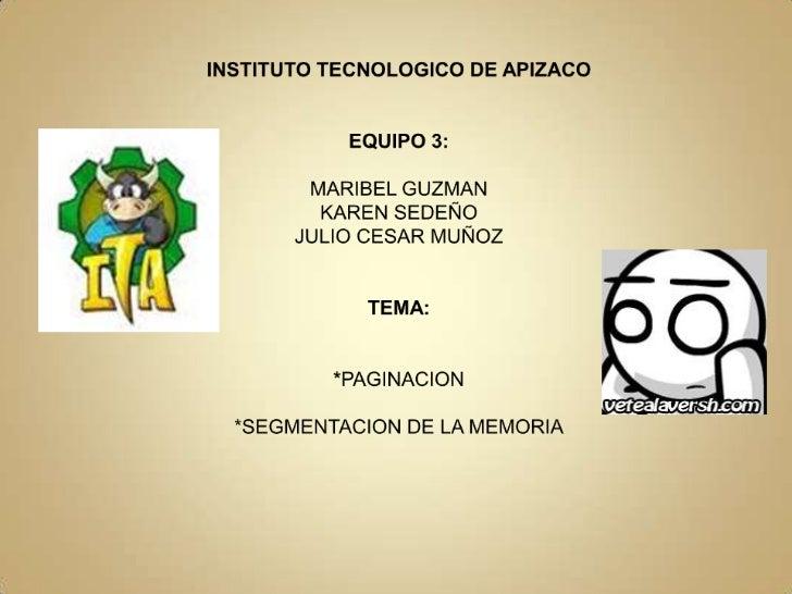 INSTITUTO TECNOLOGICO DE APIZACOEQUIPO 3:MARIBEL GUZMANKAREN SEDEÑOJULIO CESAR MUÑOZTEMA:*PAGINACION*SEGMENTACION DE LA ME...