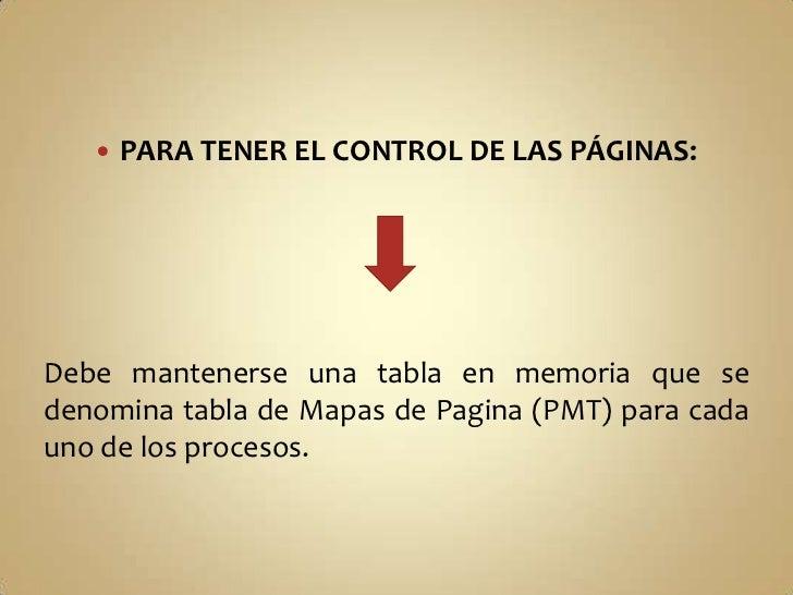 PARA TENER EL CONTROL DE LAS PÁGINAS:<br />Debe mantenerse una tabla en memoria que se denomina tabla de Mapas de Pagina (...