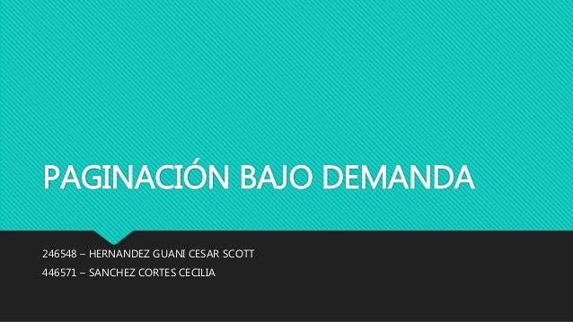 PAGINACIÓN BAJO DEMANDA 246548 – HERNANDEZ GUANI CESAR SCOTT 446571 – SANCHEZ CORTES CECILIA