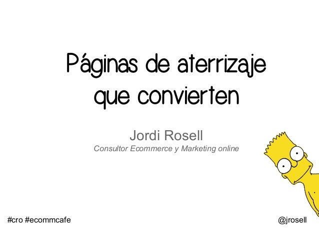 Páginas de aterrizaje que convierten Jordi Rosell Consultor Ecommerce y Marketing online #cro #ecommcafe @jrosell