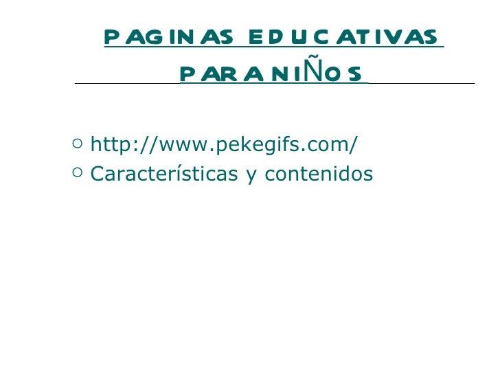 P AG IN AS E D U C ATIVAS           P AR A N IÑO S   http://www.pekegifs.com/   Características y contenidos