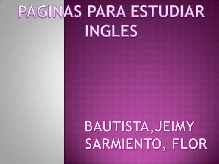 PAGINAS PARA ESTUDIAR <br />INGLES<br />BAUTISTA,JEIMY<br />   SARMIENTO, FLOR<br />
