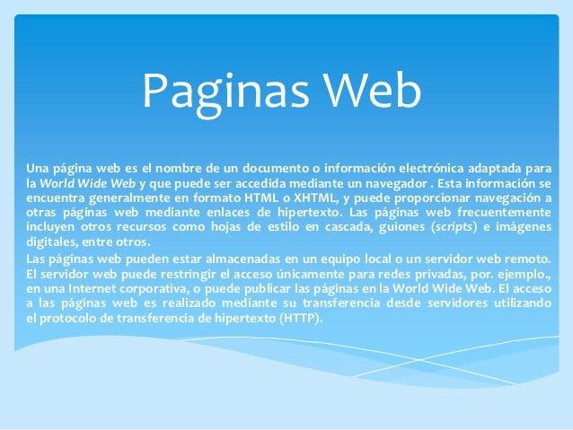 Paginas WebUna página web es el nombre de un documento o información electrónica adaptada parala World Wide Web y que pued...