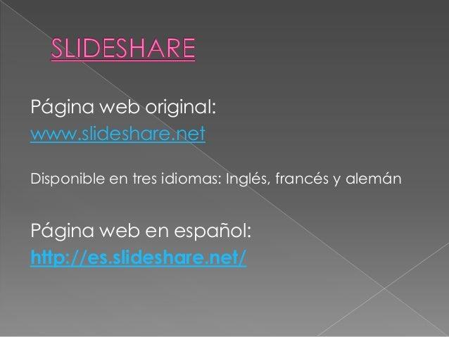 Página web original:www.slideshare.netDisponible en tres idiomas: Inglés, francés y alemánPágina web en español:http://es....