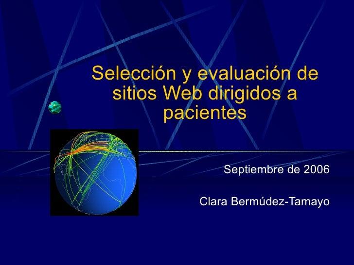 Selección y evaluación de sitios Web dirigidos a pacientes Septiembre de 2006 Clara Bermúdez-Tamayo