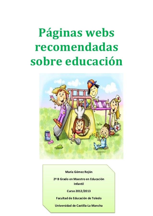 Páginas websrecomendadassobre educaciónMaría Gómez Rejón2º B Grado en Maestro en EducaciónInfantilCurso 2012/2013Facultad ...