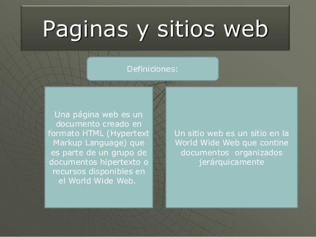 Paginas y sitios web                  Definiciones:  Una página web es un  documento creado enformato HTML (Hypertext     ...