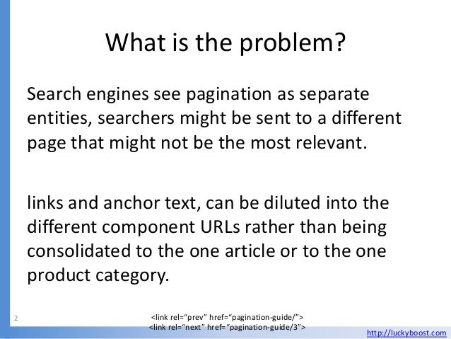 What is the problem?    Search engines see pagination as separate    entities, searchers might be sent to a different    p...