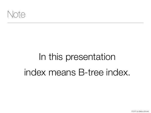 © 2013 by Markus Winand Note In this presentation index means B-tree index.