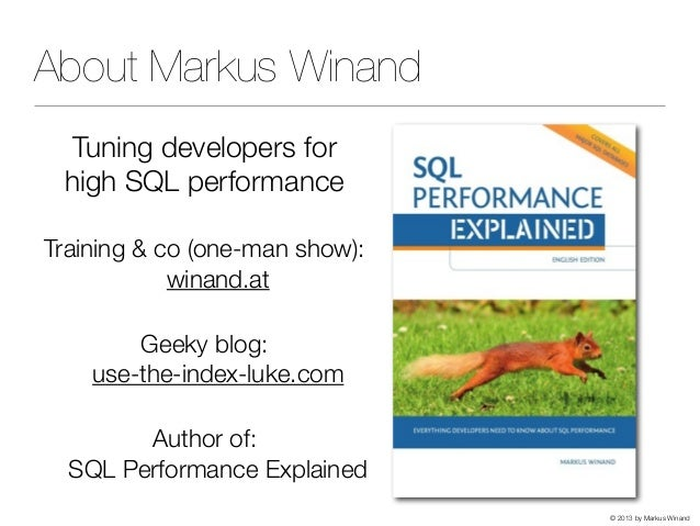 © 2013 by Markus Winand About Markus Winand Tuning developers for high SQL performance Training & co (one-man show): winan...