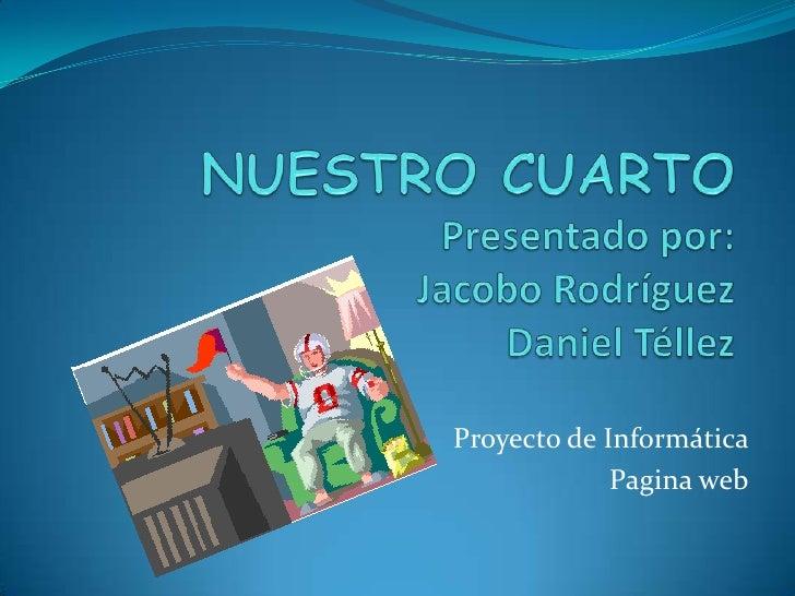 NUESTRO CUARTO Presentado por:Jacobo RodríguezDaniel Téllez<br />Proyecto de Informática<br />Pagina web<br />