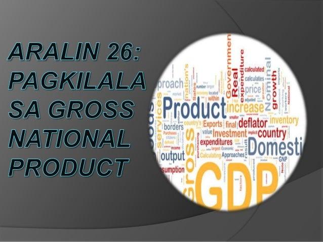 Gross National Product(GNP)Isa sa pinagbabatayan ng pag-unladng isang bansa ay ang economicperformance. Sa pamamagitan nit...