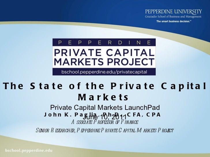 The State of the Private Capital Markets Private Capital Markets LaunchPad June 10, 2011 John K. Paglia, Ph.D., CFA, CPA  ...