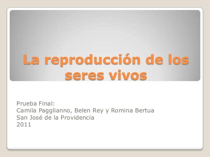 La reproducción de los       seres vivosPrueba Final:Camila Pagglianno, Belen Rey y Romina BertuaSan José de la Providenci...