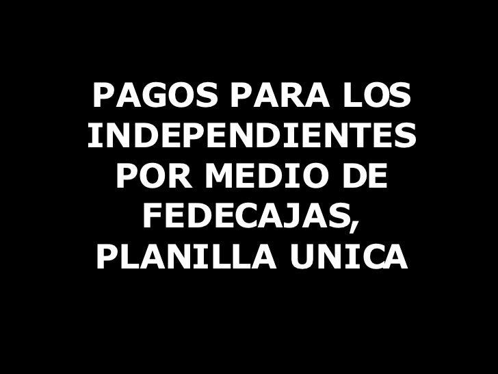 PAGOS PARA LOS INDEPENDIENTES POR MEDIO DE FEDECAJAS, PLANILLA UNICA