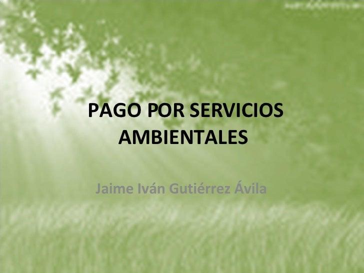 PAGO POR SERVICIOS AMBIENTALES Jaime Iván Gutiérrez Ávila