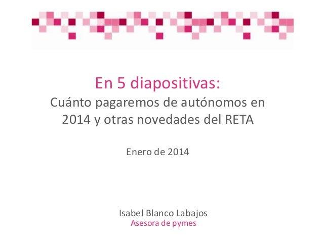 En 5 diapositivas: Cuánto pagaremos de autónomos en 2014 y otras novedades del RETA Enero de 2014  Isabel Blanco Labajos A...
