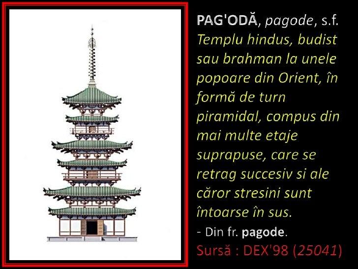 PAG'ODĂ, pagode, s.f. Templuhindus, budistsaubrahman la unelepopoare din Orient, înformă de turn piramidal, compus di...