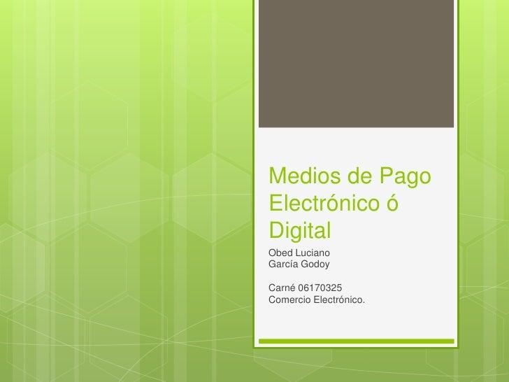 Medios de Pago Electrónico ó Digital<br />Obed Luciano <br />García Godoy  <br />Carné 06170325<br />Comercio Electrónico....