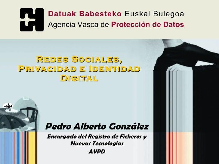 Redes Sociales, Privacidad e Identidad Digital Pedro Alberto González Encargado del Registro de Ficheros y Nuevas Tecnolog...