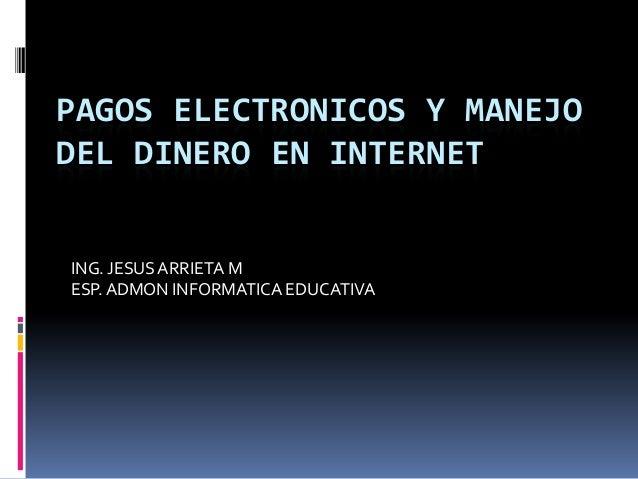 PAGOS ELECTRONICOS Y MANEJODEL DINERO EN INTERNETING. JESUSARRIETA MESP.ADMON INFORMATICA EDUCATIVA