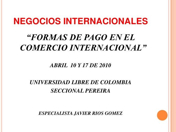 """NEGOCIOS INTERNACIONALES<br />""""FORMAS DE PAGO EN EL COMERCIO INTERNACIONAL""""<br />ABRIL  10 Y 17 DE 2010<br />UNIVERSIDAD L..."""