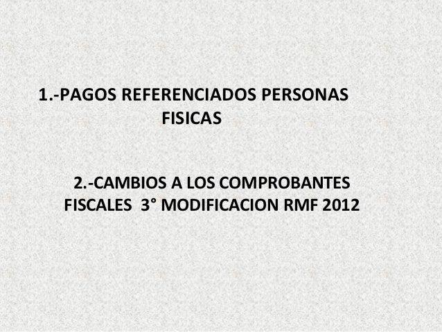 1.-PAGOS REFERENCIADOS PERSONAS             FISICAS   2.-CAMBIOS A LOS COMPROBANTES  FISCALES 3° MODIFICACION RMF 2012