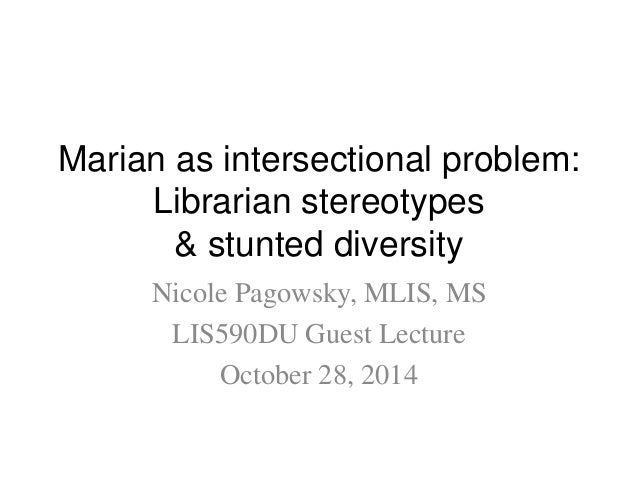 Marian as intersectional problem:  Librarian stereotypes  & stunted diversity  Nicole Pagowsky, MLIS, MS  LIS590DU Guest L...