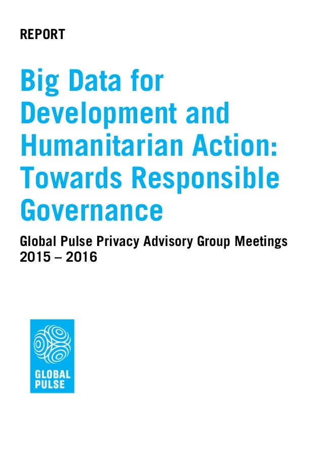 REPORT Big Data for Development and Humanitarian Action: Towards Responsible Governance Global Pulse Privacy Advisory Grou...