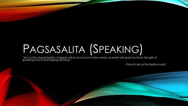 """PAGSASALITA (SPEAKING)""""As it is the characteristic of great wits to say much in few words, so small wits seem to have the ..."""