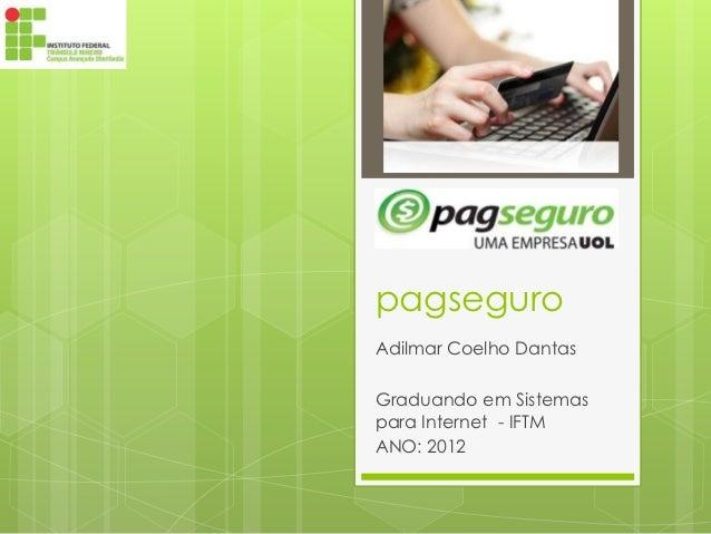 pagseguroAdilmar Coelho DantasGraduando em Sistemaspara Internet - IFTMANO: 2012