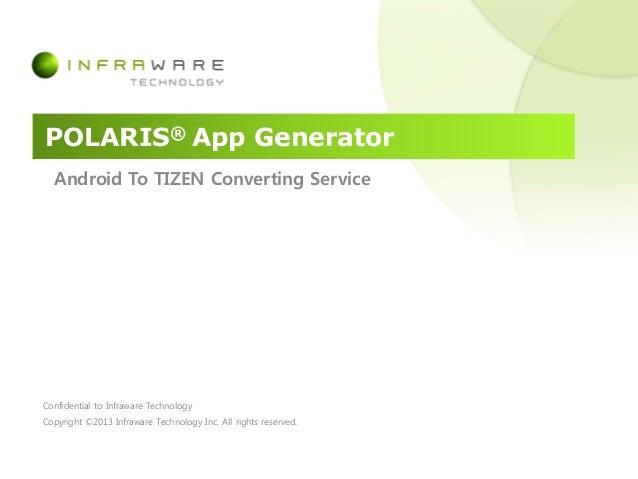 POLARIS® App GeneratorAndroid To TIZEN Converting ServiceConfidential to Infraware TechnologyCopyright ©2013 Infraware Tec...
