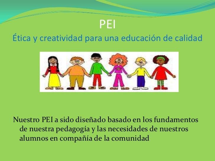 PEIÉtica y creatividad para una educación de calidadNuestro PEI a sido diseñado basado en los fundamentos de nuestra pedag...