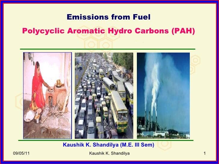 09/05/11 Kaushik K. Shandilya Emissions from Fuel Polycyclic Aromatic Hydro Carbons (PAH) Kaushik K. Shandilya (M.E. III S...