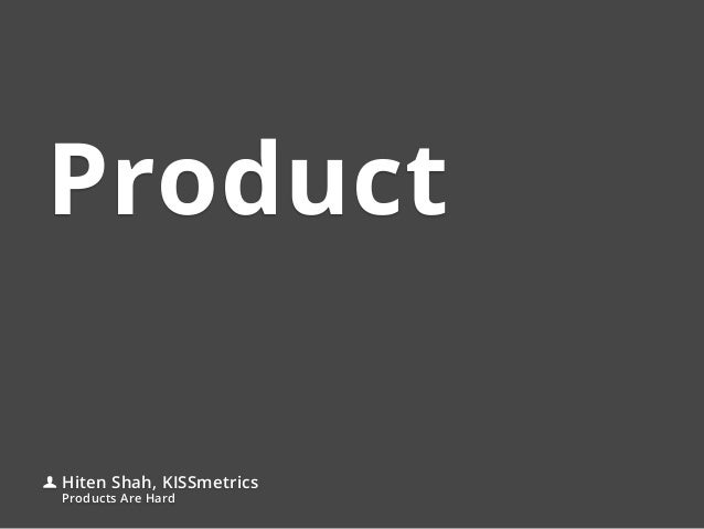 ProductHiten Shah, KISSmetricsProducts Are Hard