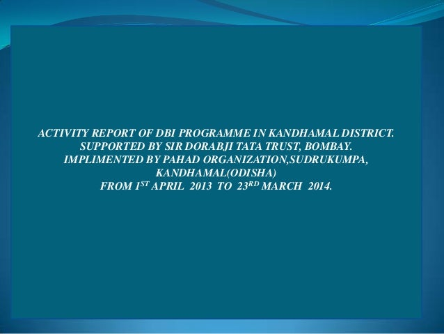 ACTIVITY REPORT OF DBI PROGRAMME IN KANDHAMAL DISTRICT. SUPPORTED BY SIR DORABJI TATA TRUST, BOMBAY. IMPLIMENTED BY PAHAD ...