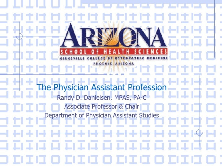 The Physician Assistant Profession      Randy D. Danielsen, MPAS, PA-C        Associate Professor & Chair  Department of P...