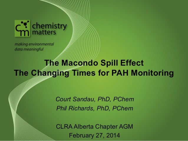 The Macondo Spill Effect The Changing Times for PAH Monitoring Court Sandau, PhD, PChem Phil Richards, PhD, PChem CLRA Alb...