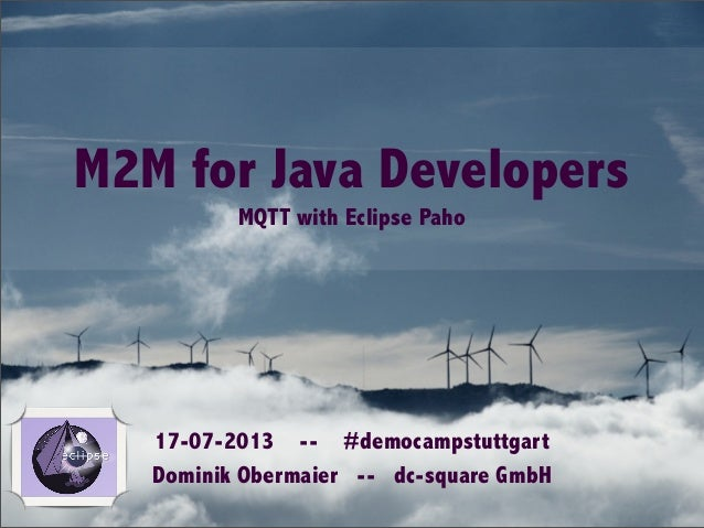 M2M for Java Developers MQTT with Eclipse Paho 17-07-2013 -- #democampstuttgart Dominik Obermaier -- dc-square GmbH