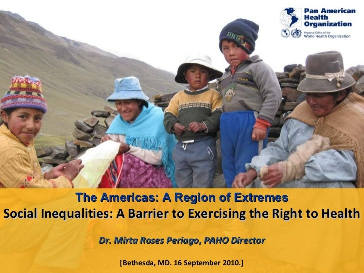 The Americas: A Region of Extremes Social Inequalities: A Barrier to Exercising the Right to Health Dr. Mirta Roses Periag...