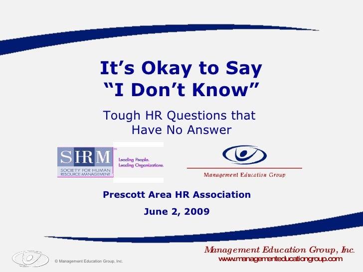 "It's Okay to Say  ""I Don't Know"" Prescott Area HR Association June 2, 2009 Management Education Group, Inc . www.managemen..."