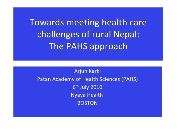 Towards meeting health care challenges of rural Nepal: The PAHS approach Arjun Karki Patan Academy of Health Sciences (PAH...